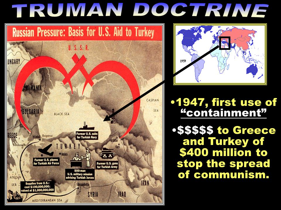 "1947, first use of1947, first use of ""containment"" $$$$$ to Greece and Turkey of $400 million to stop the spread of communism.$$$$$ to Greece and Turk"