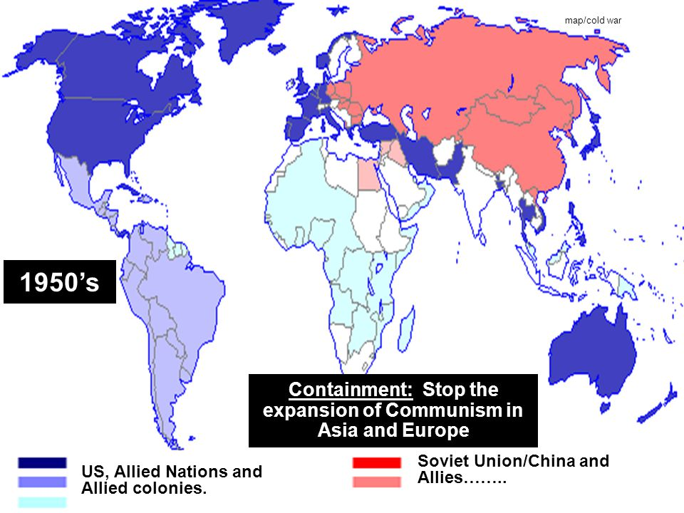 map/cold war Soviet Union/China and Allies…….. Containment: Stop the expansion of Communism in Asia and Europe US, Allied Nations and Allied colonies.
