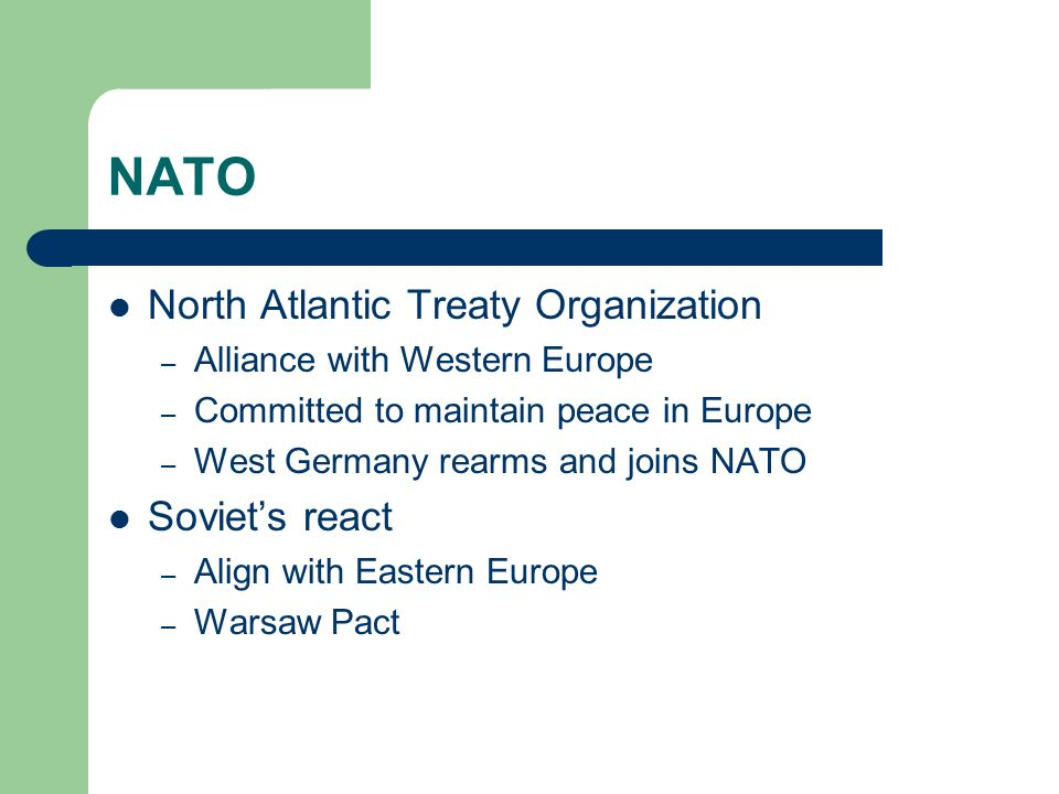 NATO North Atlantic Treaty Organization – Alliance with Western Europe – Committed to maintain peace in Europe – West Germany rearms and joins NATO Soviet's react – Align with Eastern Europe – Warsaw Pact