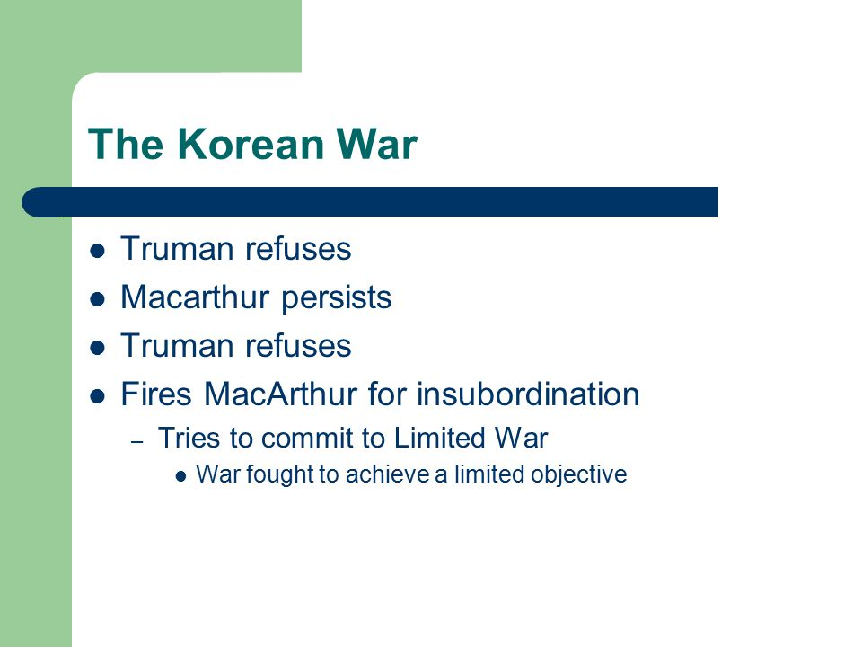 The Korean War Truman refuses Macarthur persists Truman refuses Fires MacArthur for insubordination – Tries to commit to Limited War War fought to achieve a limited objective