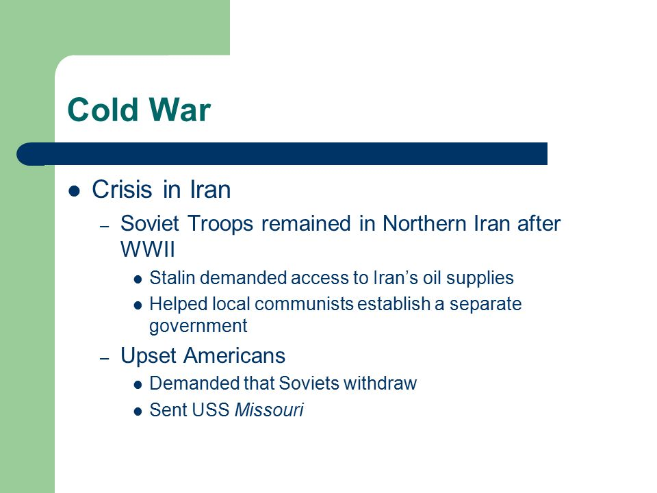Cold War Crisis in Iran – Soviet Troops remained in Northern Iran after WWII Stalin demanded access to Iran's oil supplies Helped local communists establish a separate government – Upset Americans Demanded that Soviets withdraw Sent USS Missouri