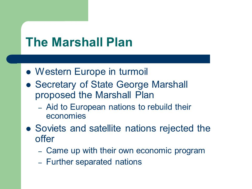 The Marshall Plan Western Europe in turmoil Secretary of State George Marshall proposed the Marshall Plan – Aid to European nations to rebuild their economies Soviets and satellite nations rejected the offer – Came up with their own economic program – Further separated nations