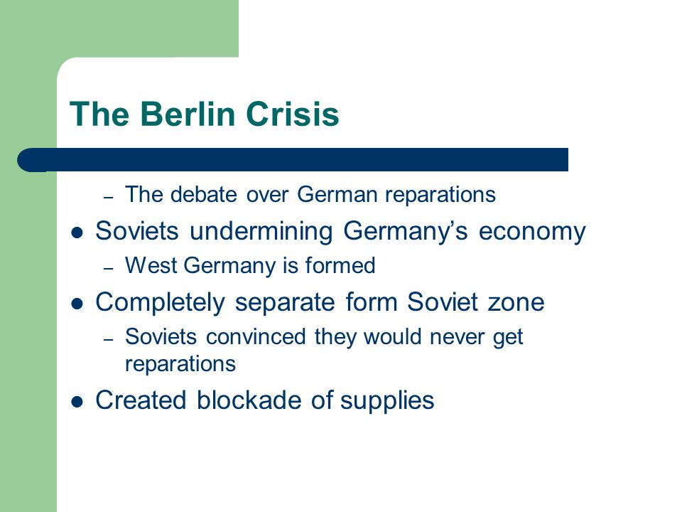 The Berlin Crisis – The debate over German reparations Soviets undermining Germany's economy – West Germany is formed Completely separate form Soviet zone – Soviets convinced they would never get reparations Created blockade of supplies
