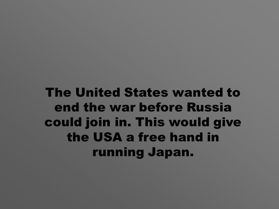 The United States wanted to end the war before Russia could join in.