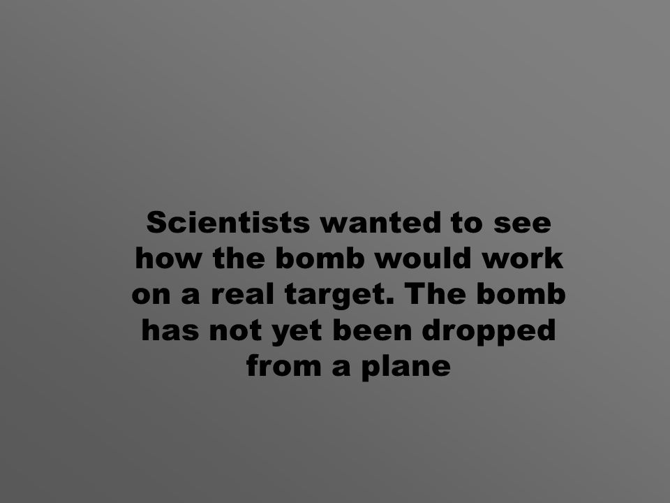 Scientists wanted to see how the bomb would work on a real target.