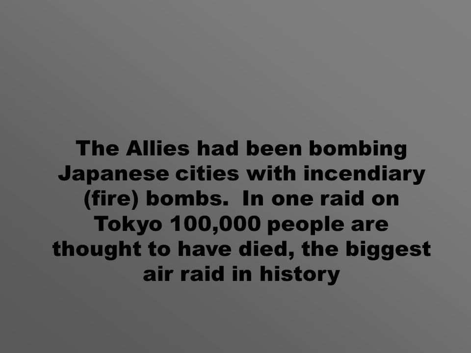 The Allies had been bombing Japanese cities with incendiary (fire) bombs.