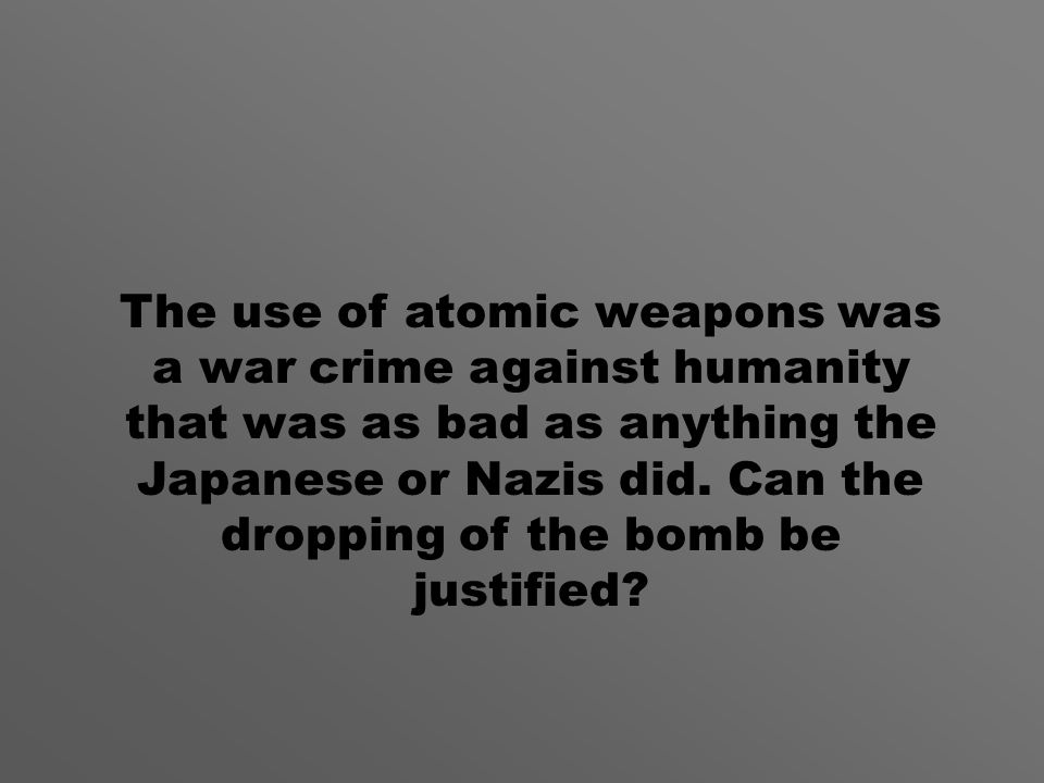 The use of atomic weapons was a war crime against humanity that was as bad as anything the Japanese or Nazis did.