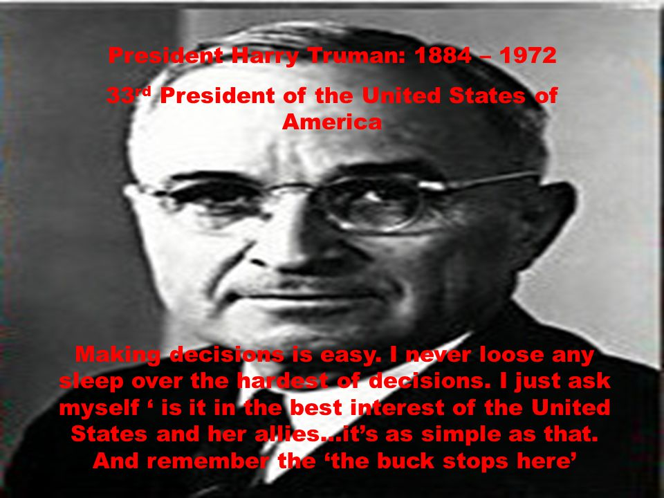 President Harry Truman: 1884 – 1972 33 rd President of the United States of America Making decisions is easy.