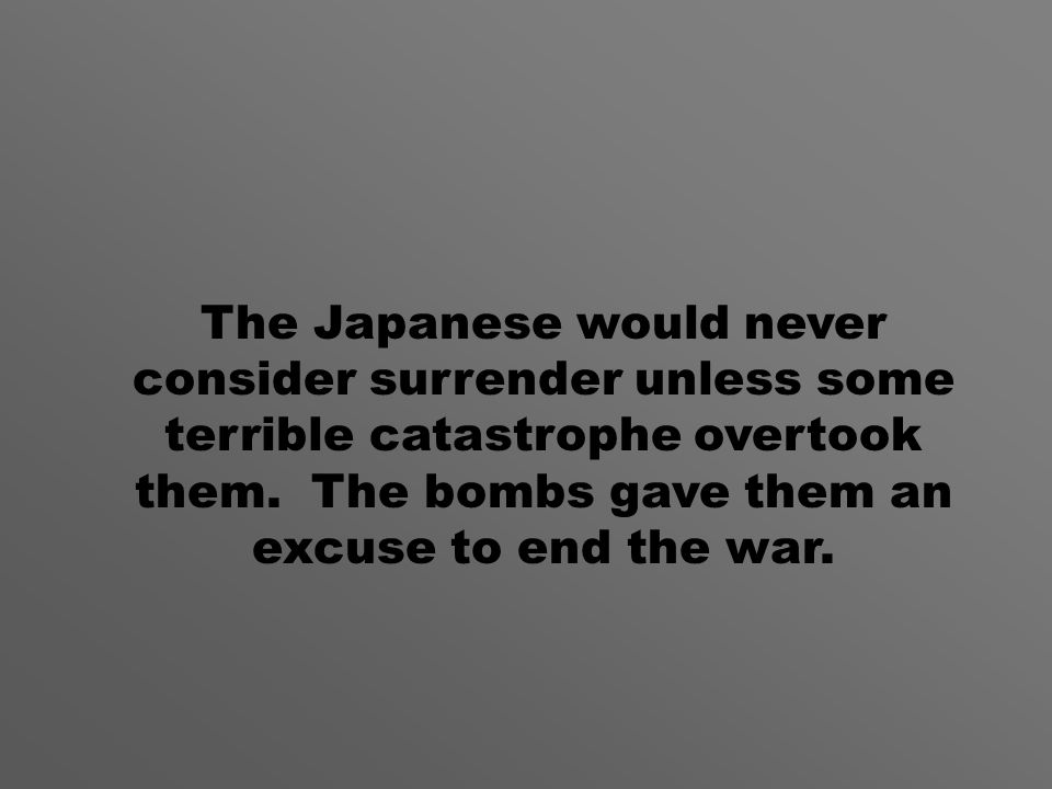 The Japanese would never consider surrender unless some terrible catastrophe overtook them.