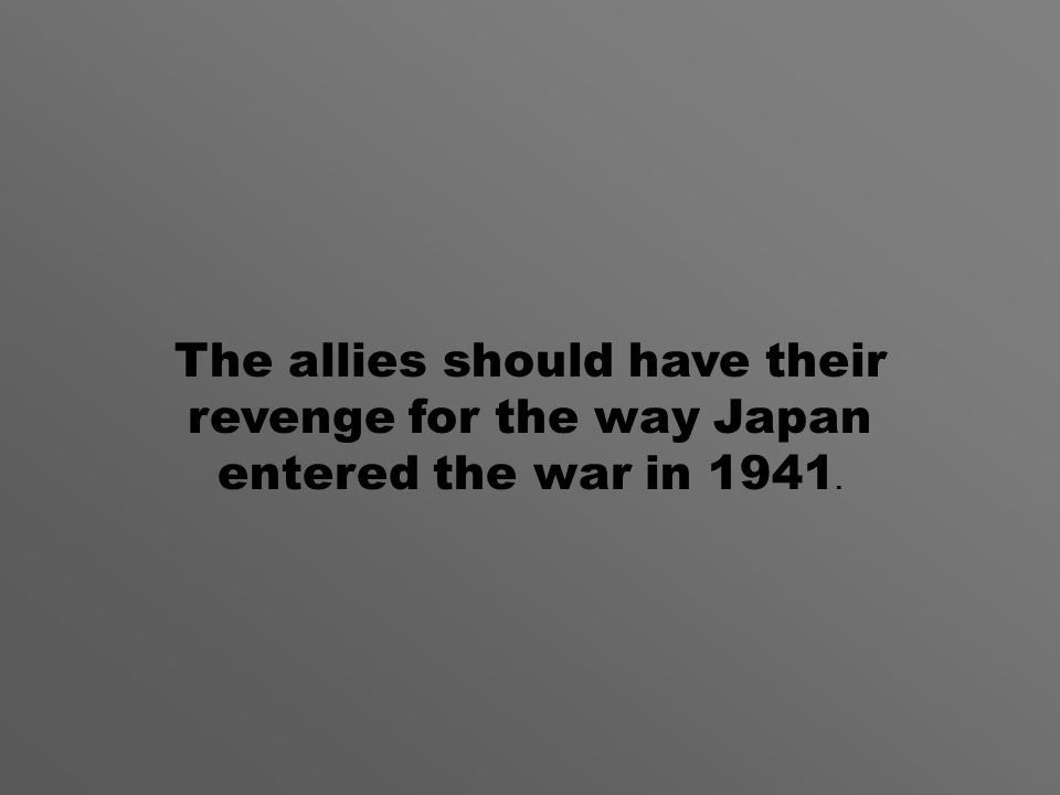The allies should have their revenge for the way Japan entered the war in 1941.