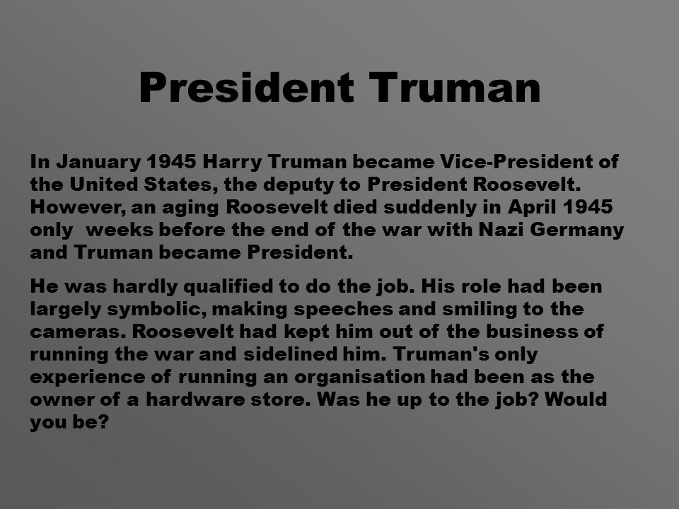 President Truman In January 1945 Harry Truman became Vice-President of the United States, the deputy to President Roosevelt.
