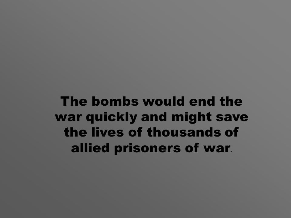 The bombs would end the war quickly and might save the lives of thousands of allied prisoners of war.