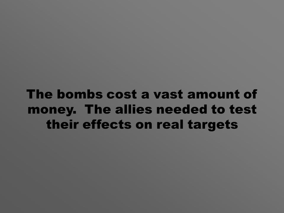 The bombs cost a vast amount of money. The allies needed to test their effects on real targets
