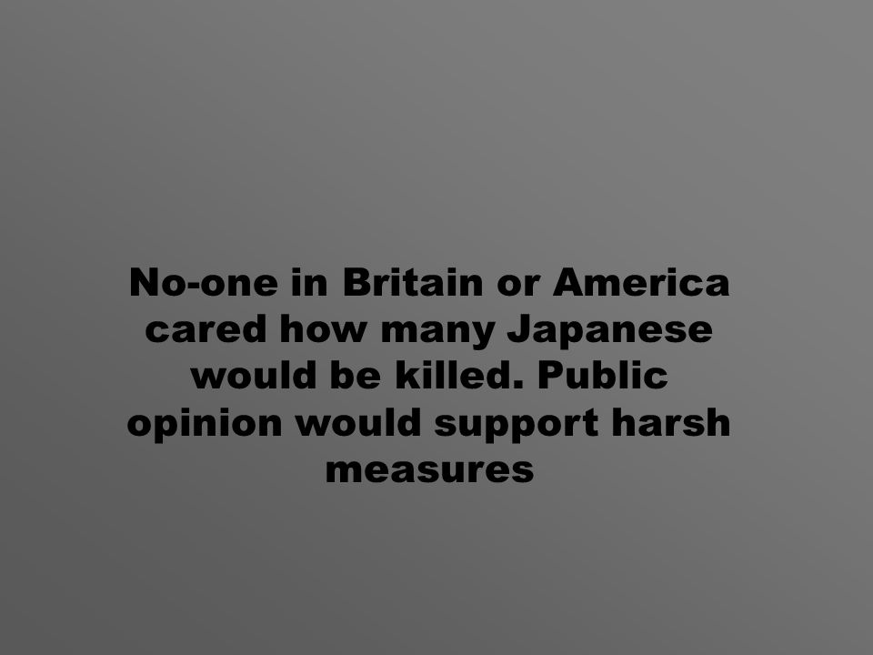 No-one in Britain or America cared how many Japanese would be killed.