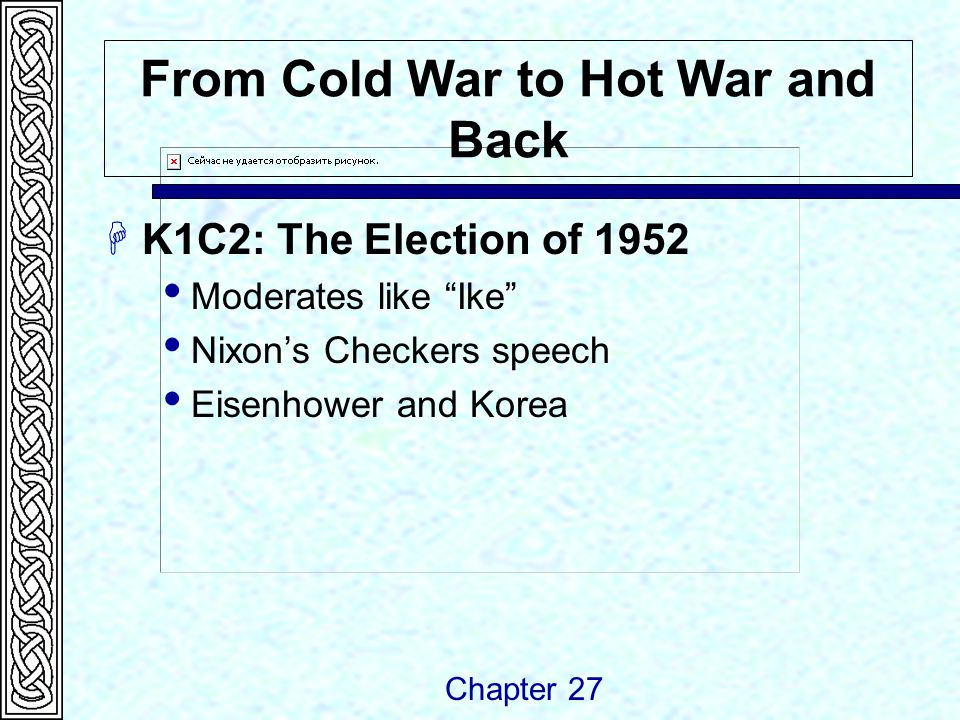 From Cold War to Hot War and Back  K1C2: The Election of 1952  Moderates like Ike  Nixon's Checkers speech  Eisenhower and Korea Chapter 27