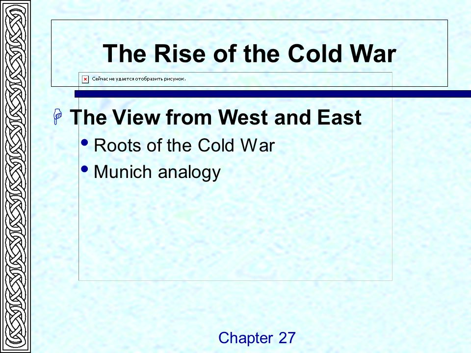 The Rise of the Cold War  The View from West and East  Roots of the Cold War  Munich analogy Chapter 27