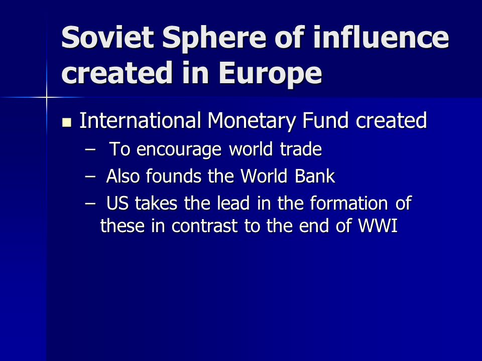 Soviet Sphere of influence created in Europe International Monetary Fund created International Monetary Fund created – To encourage world trade – Also founds the World Bank – US takes the lead in the formation of these in contrast to the end of WWI