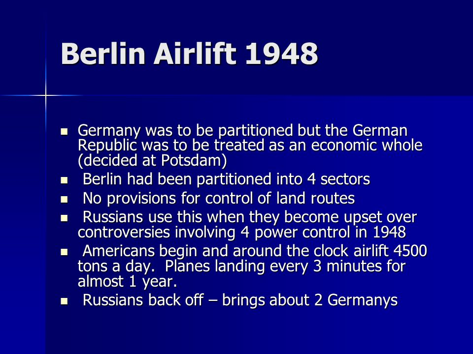 Berlin Airlift 1948 Germany was to be partitioned but the German Republic was to be treated as an economic whole (decided at Potsdam) Germany was to be partitioned but the German Republic was to be treated as an economic whole (decided at Potsdam) Berlin had been partitioned into 4 sectors Berlin had been partitioned into 4 sectors No provisions for control of land routes No provisions for control of land routes Russians use this when they become upset over controversies involving 4 power control in 1948 Russians use this when they become upset over controversies involving 4 power control in 1948 Americans begin and around the clock airlift 4500 tons a day.