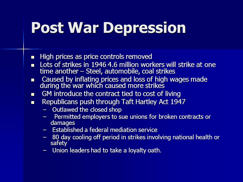 Post War Depression High prices as price controls removed High prices as price controls removed Lots of strikes in 1946 4.6 million workers will strike at one time another – Steel, automobile, coal strikes Lots of strikes in 1946 4.6 million workers will strike at one time another – Steel, automobile, coal strikes Caused by inflating prices and loss of high wages made during the war which caused more strikes Caused by inflating prices and loss of high wages made during the war which caused more strikes GM introduce the contract tied to cost of living GM introduce the contract tied to cost of living Republicans push through Taft Hartley Act 1947 Republicans push through Taft Hartley Act 1947 – Outlawed the closed shop – Permitted employers to sue unions for broken contracts or damages – Established a federal mediation service – 80 day cooling off period in strikes involving national health or safety – Union leaders had to take a loyalty oath.