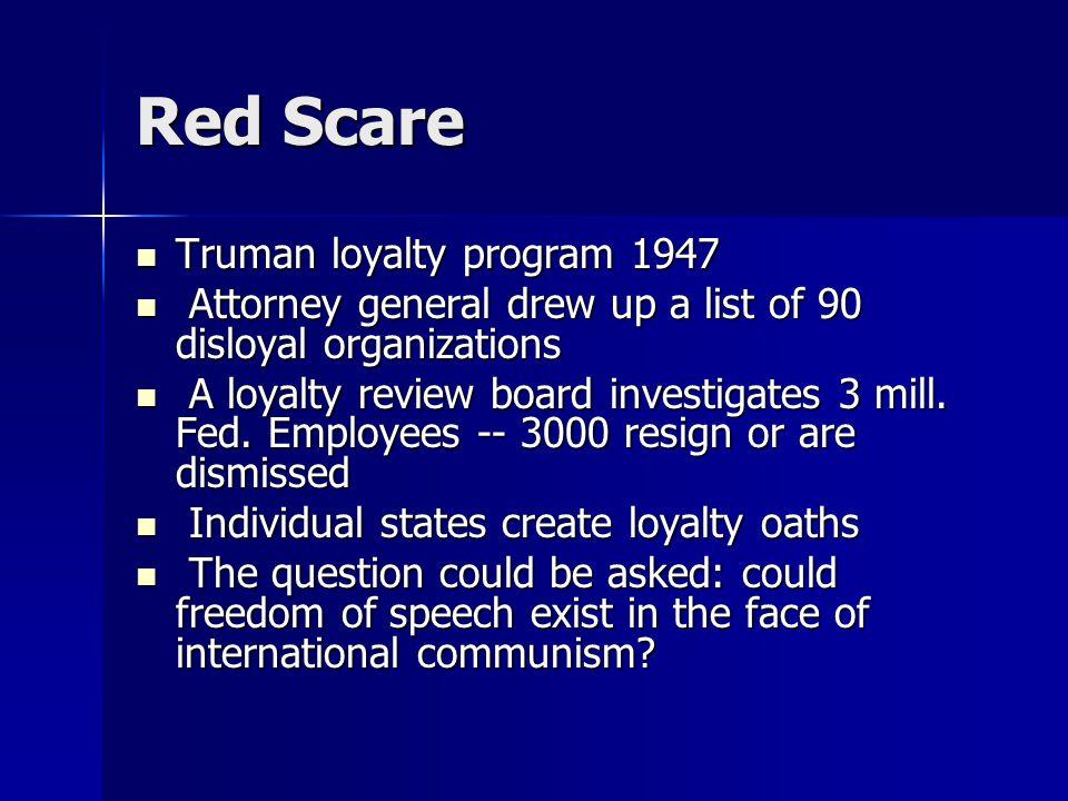 Red Scare Truman loyalty program 1947 Truman loyalty program 1947 Attorney general drew up a list of 90 disloyal organizations Attorney general drew up a list of 90 disloyal organizations A loyalty review board investigates 3 mill.