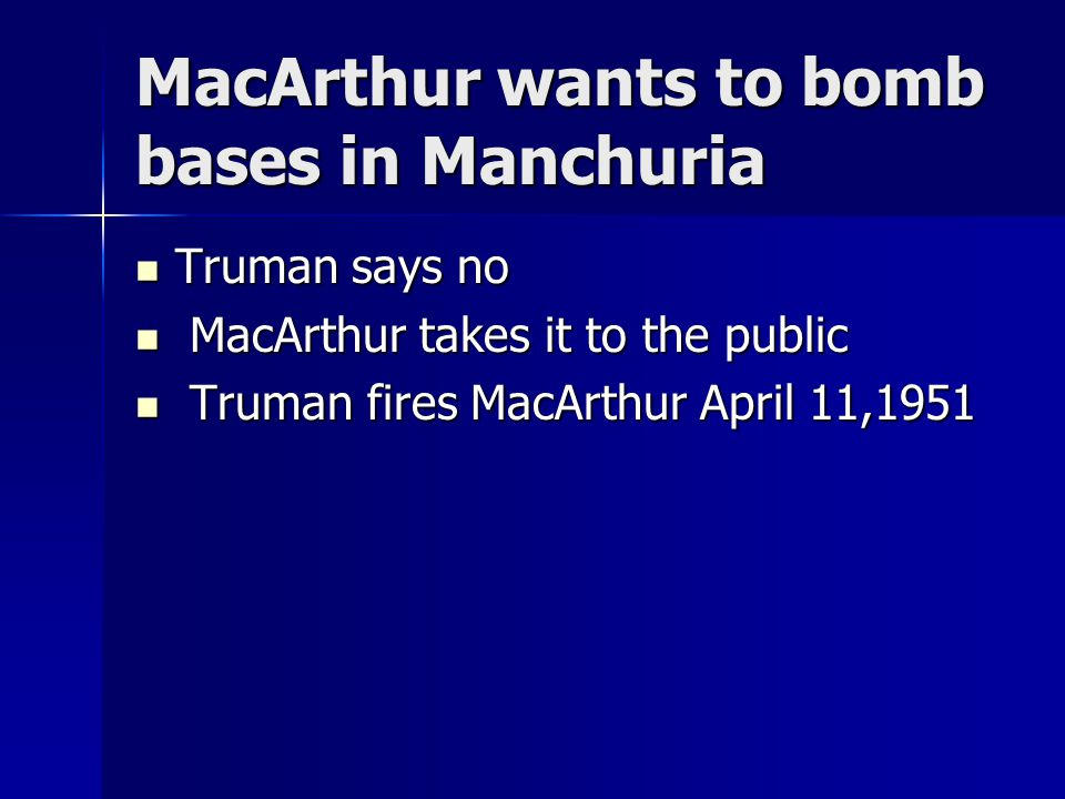 MacArthur wants to bomb bases in Manchuria Truman says no Truman says no MacArthur takes it to the public MacArthur takes it to the public Truman fires MacArthur April 11,1951 Truman fires MacArthur April 11,1951