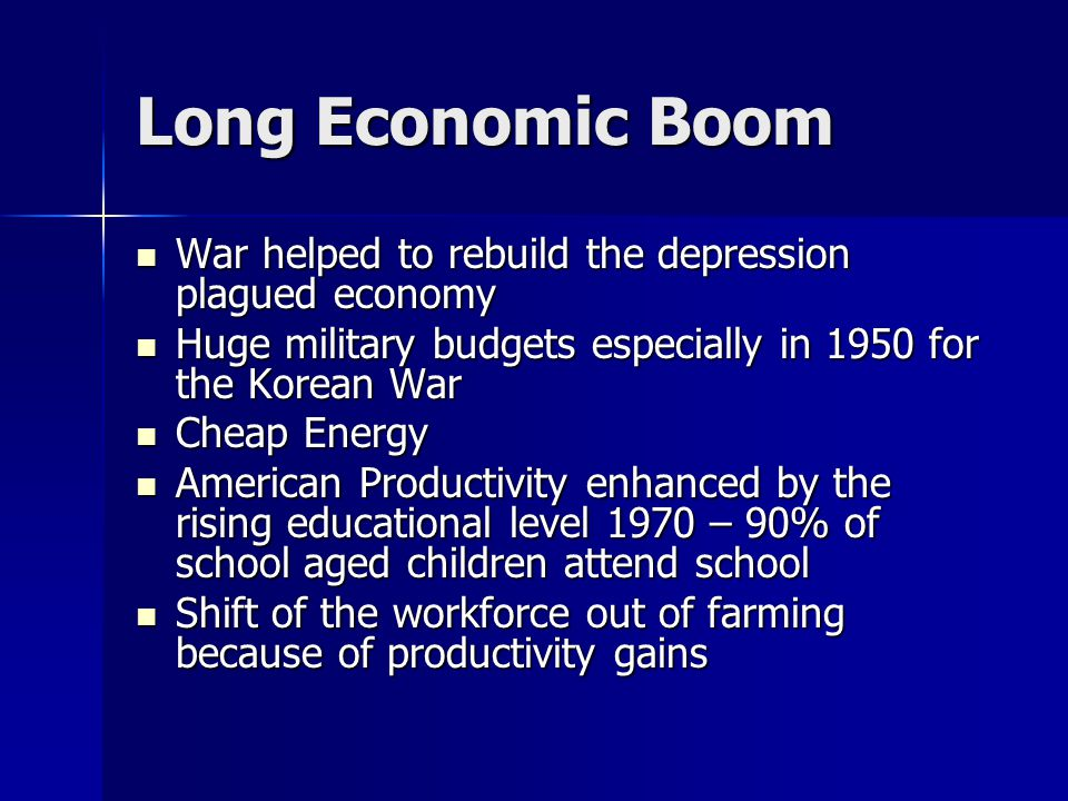 Long Economic Boom War helped to rebuild the depression plagued economy War helped to rebuild the depression plagued economy Huge military budgets especially in 1950 for the Korean War Huge military budgets especially in 1950 for the Korean War Cheap Energy Cheap Energy American Productivity enhanced by the rising educational level 1970 – 90% of school aged children attend school American Productivity enhanced by the rising educational level 1970 – 90% of school aged children attend school Shift of the workforce out of farming because of productivity gains Shift of the workforce out of farming because of productivity gains