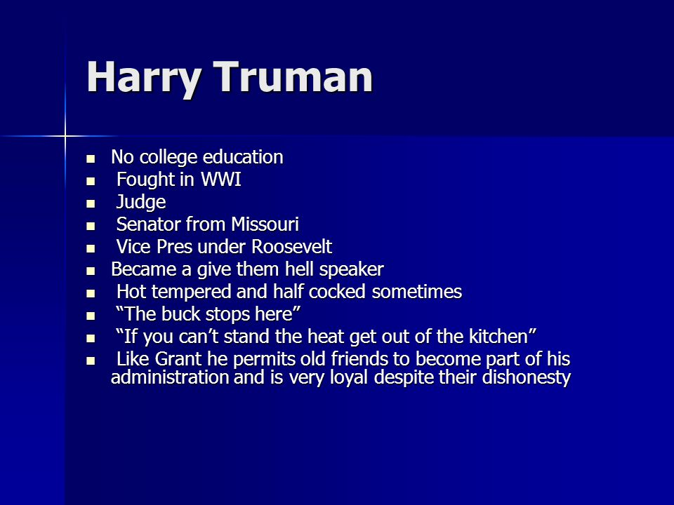 Harry Truman No college education No college education Fought in WWI Fought in WWI Judge Judge Senator from Missouri Senator from Missouri Vice Pres under Roosevelt Vice Pres under Roosevelt Became a give them hell speaker Became a give them hell speaker Hot tempered and half cocked sometimes Hot tempered and half cocked sometimes The buck stops here The buck stops here If you can't stand the heat get out of the kitchen If you can't stand the heat get out of the kitchen Like Grant he permits old friends to become part of his administration and is very loyal despite their dishonesty Like Grant he permits old friends to become part of his administration and is very loyal despite their dishonesty