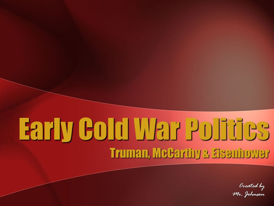 Early Cold War Politics Truman, McCarthy & Eisenhower Created by Mr. Johnson