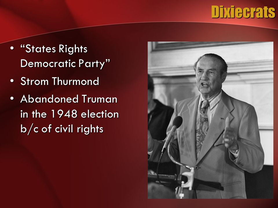 Dixiecrats States Rights Democratic Party States Rights Democratic Party Strom ThurmondStrom Thurmond Abandoned Truman in the 1948 election b/c of civil rightsAbandoned Truman in the 1948 election b/c of civil rights