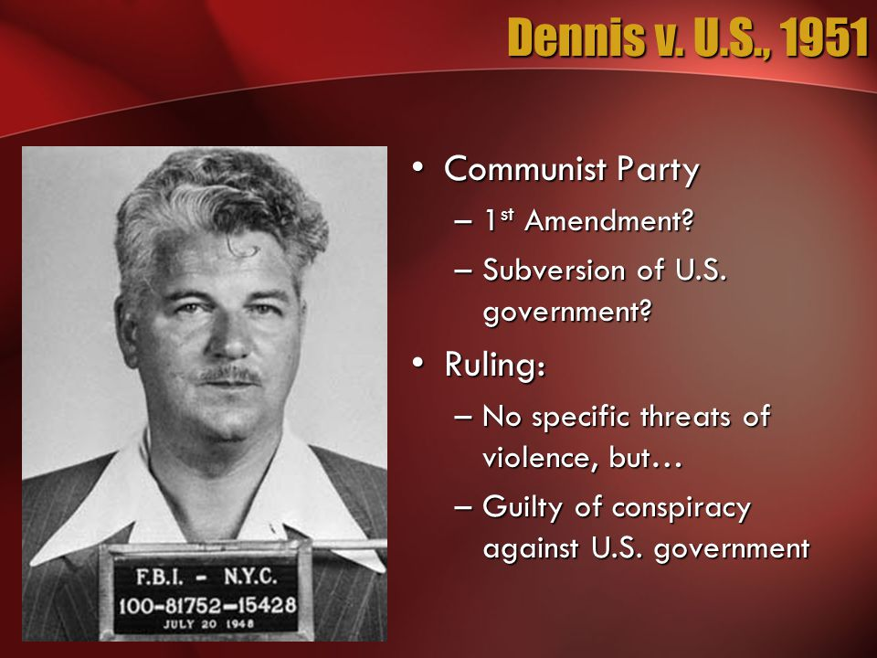 Dennis v. U.S., 1951 Communist PartyCommunist Party –1 st Amendment? –Subversion of U.S. government? Ruling:Ruling: –No specific threats of violence,