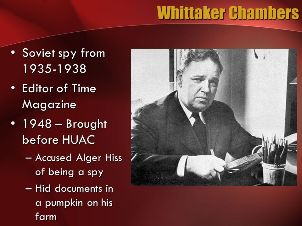 Whittaker Chambers Soviet spy from 1935-1938Soviet spy from 1935-1938 Editor of Time MagazineEditor of Time Magazine 1948 – Brought before HUAC1948 – Brought before HUAC –Accused Alger Hiss of being a spy –Hid documents in a pumpkin on his farm