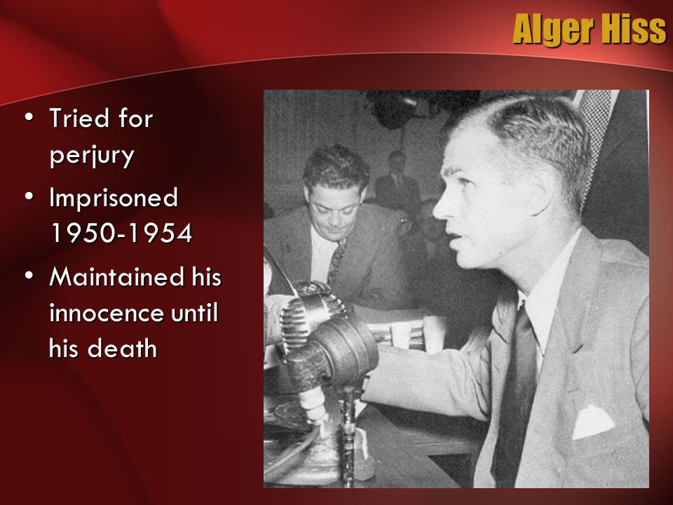 Alger Hiss Tried for perjuryTried for perjury Imprisoned 1950-1954Imprisoned 1950-1954 Maintained his innocence until his deathMaintained his innocence until his death