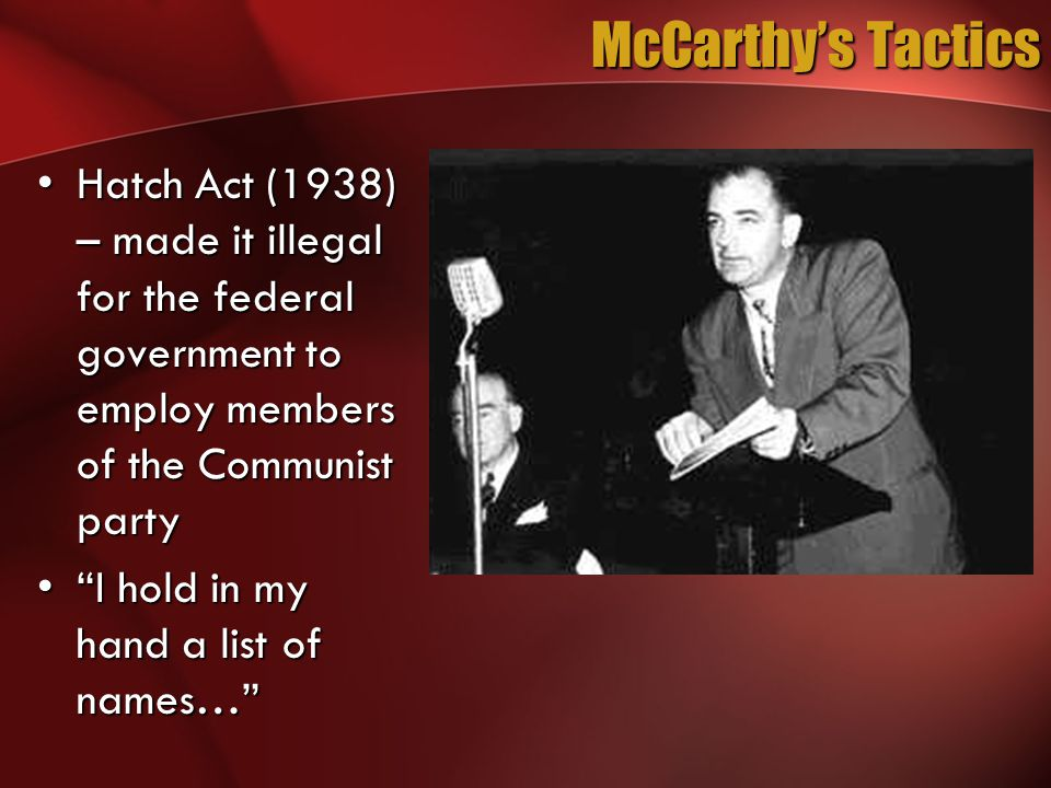 McCarthy's Tactics Hatch Act (1938) – made it illegal for the federal government to employ members of the Communist partyHatch Act (1938) – made it il
