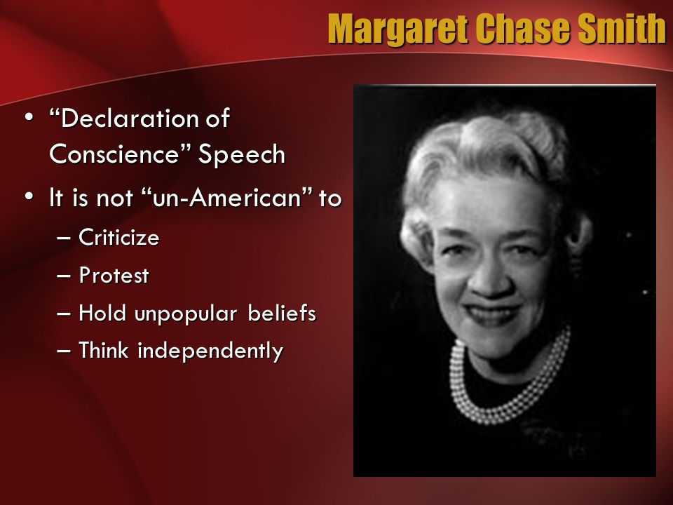 Margaret Chase Smith Declaration of Conscience Speech Declaration of Conscience Speech It is not un-American toIt is not un-American to –Criticize –Protest –Hold unpopular beliefs –Think independently