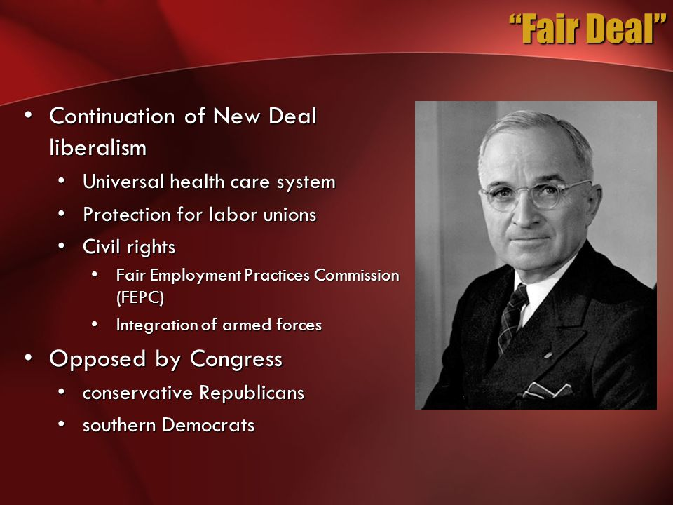Fair Deal Continuation of New Deal liberalismContinuation of New Deal liberalism Universal health care systemUniversal health care system Protection for labor unionsProtection for labor unions Civil rightsCivil rights Fair Employment Practices Commission (FEPC)Fair Employment Practices Commission (FEPC) Integration of armed forcesIntegration of armed forces Opposed by CongressOpposed by Congress conservative Republicansconservative Republicans southern Democratssouthern Democrats