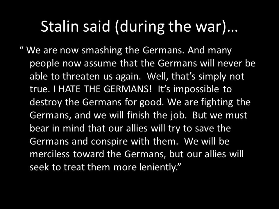 "Stalin said (during the war)… "" We are now smashing the Germans. And many people now assume that the Germans will never be able to threaten us again."