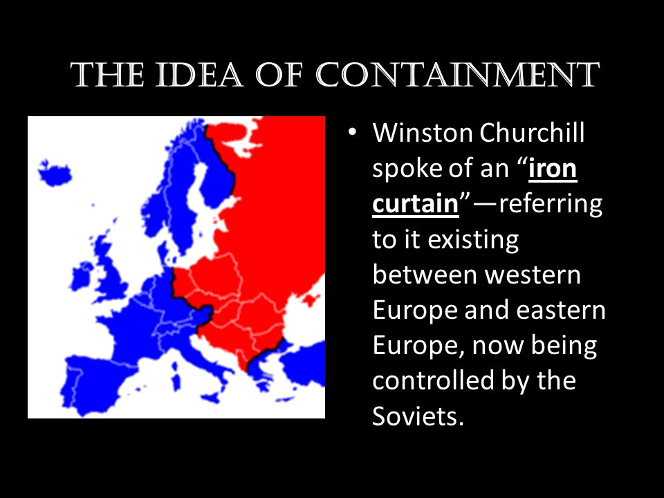 "The idea of containment Winston Churchill spoke of an ""iron curtain""—referring to it existing between western Europe and eastern Europe, now being con"