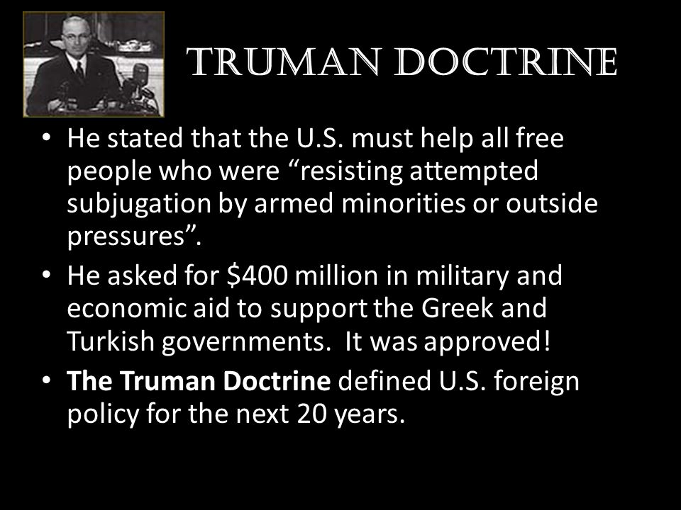 "Truman doctrine He stated that the U.S. must help all free people who were ""resisting attempted subjugation by armed minorities or outside pressures""."