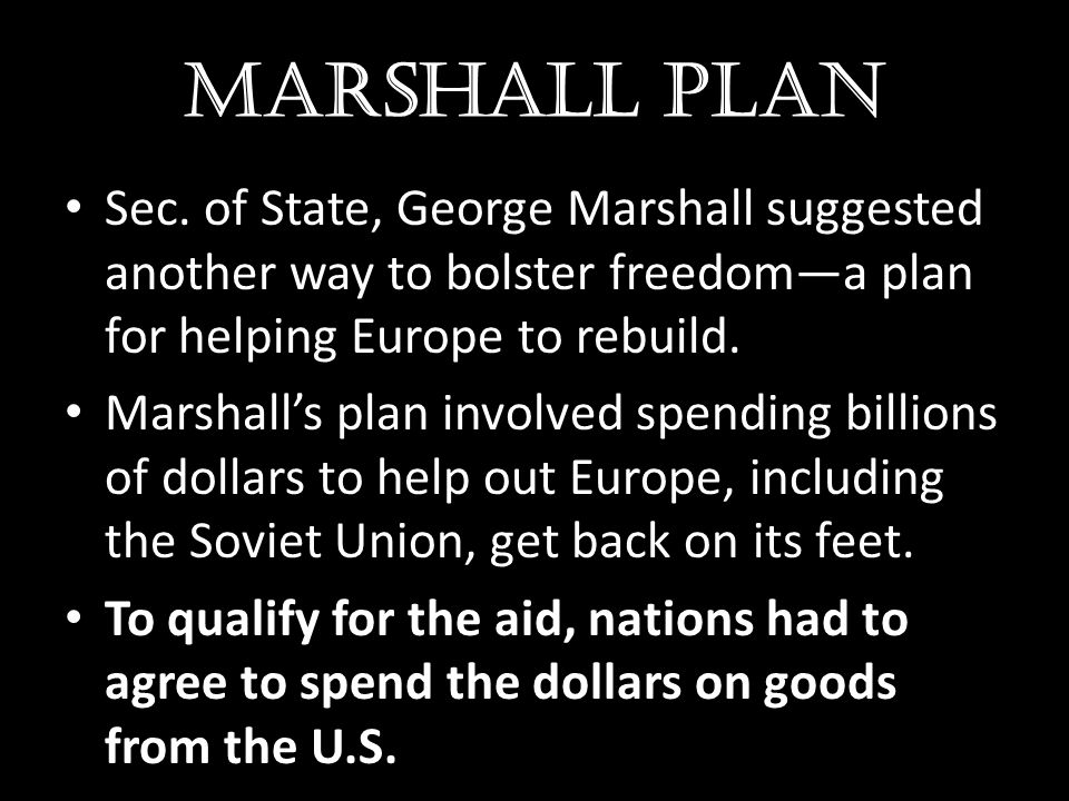 Marshall plan Sec. of State, George Marshall suggested another way to bolster freedom—a plan for helping Europe to rebuild. Marshall's plan involved s