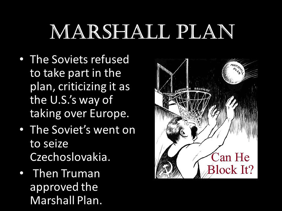 Marshall plan The Soviets refused to take part in the plan, criticizing it as the U.S.'s way of taking over Europe. The Soviet's went on to seize Czec