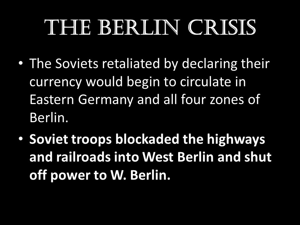 The Berlin crisis The Soviets retaliated by declaring their currency would begin to circulate in Eastern Germany and all four zones of Berlin. Soviet