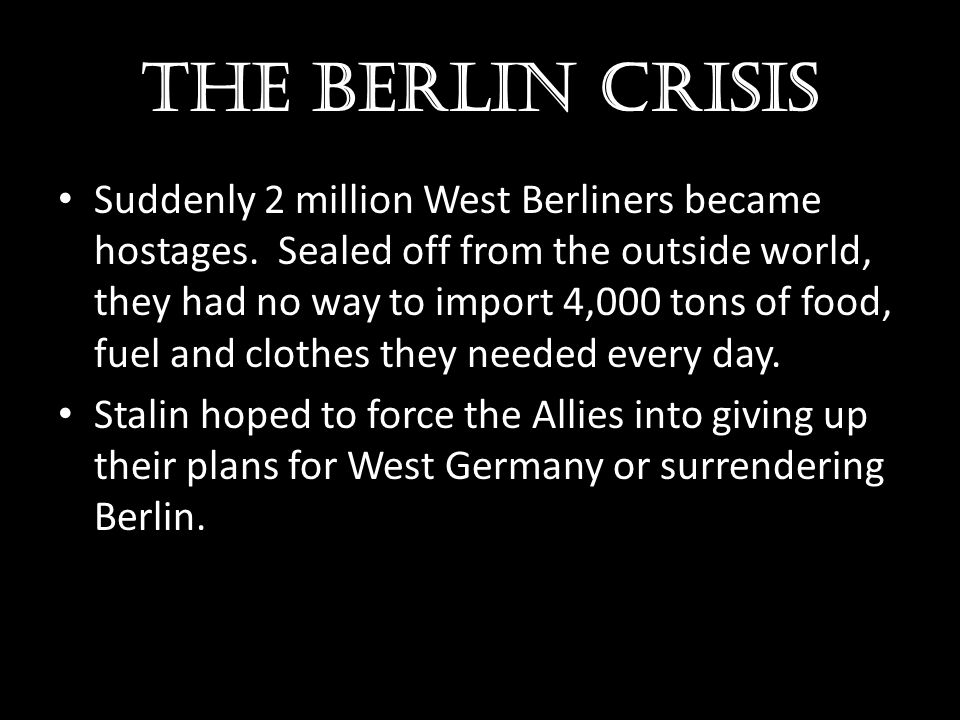 The Berlin crisis Suddenly 2 million West Berliners became hostages. Sealed off from the outside world, they had no way to import 4,000 tons of food,