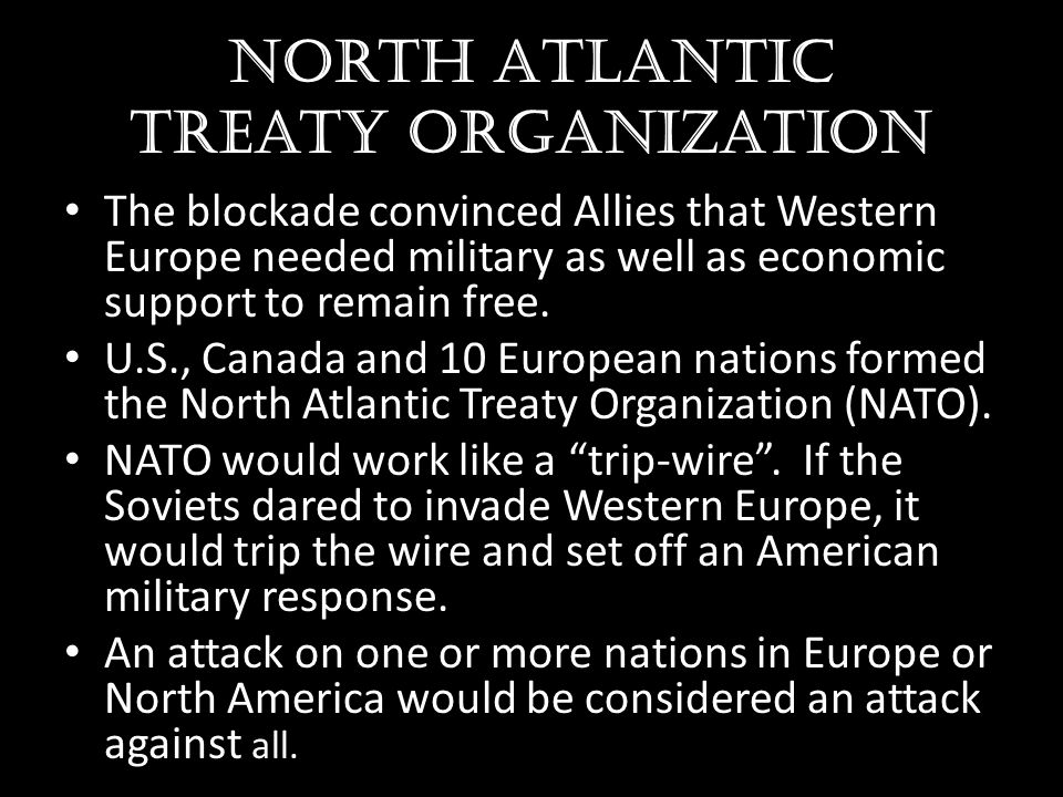 North Atlantic treaty organization The blockade convinced Allies that Western Europe needed military as well as economic support to remain free. U.S.,