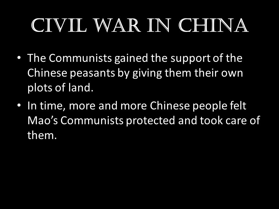 Civil war in china The Communists gained the support of the Chinese peasants by giving them their own plots of land. In time, more and more Chinese pe