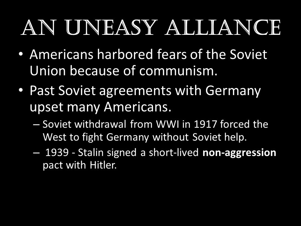 AN UNEASY ALLIANCE Americans harbored fears of the Soviet Union because of communism. Past Soviet agreements with Germany upset many Americans. – Sovi