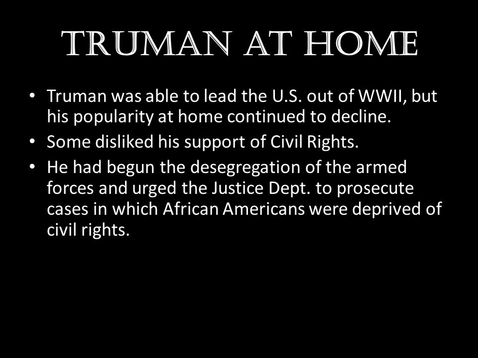 Truman at home Truman was able to lead the U.S. out of WWII, but his popularity at home continued to decline. Some disliked his support of Civil Right