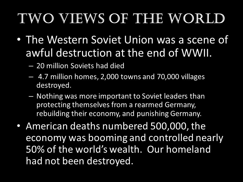 Two views of the world The Western Soviet Union was a scene of awful destruction at the end of WWII. – 20 million Soviets had died – 4.7 million homes