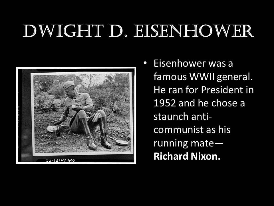 Dwight d. Eisenhower Eisenhower was a famous WWII general. He ran for President in 1952 and he chose a staunch anti- communist as his running mate— Ri