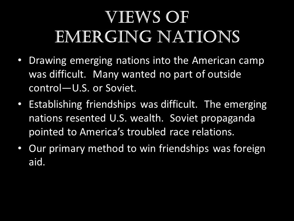Views of emerging nations Drawing emerging nations into the American camp was difficult. Many wanted no part of outside control—U.S. or Soviet. Establ