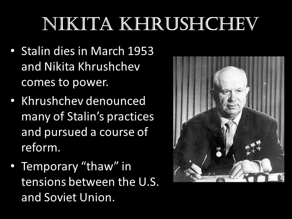 Nikita Khrushchev Stalin dies in March 1953 and Nikita Khrushchev comes to power. Khrushchev denounced many of Stalin's practices and pursued a course